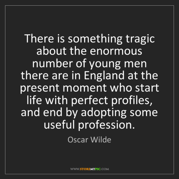 Oscar Wilde: There is something tragic about the enormous number of...