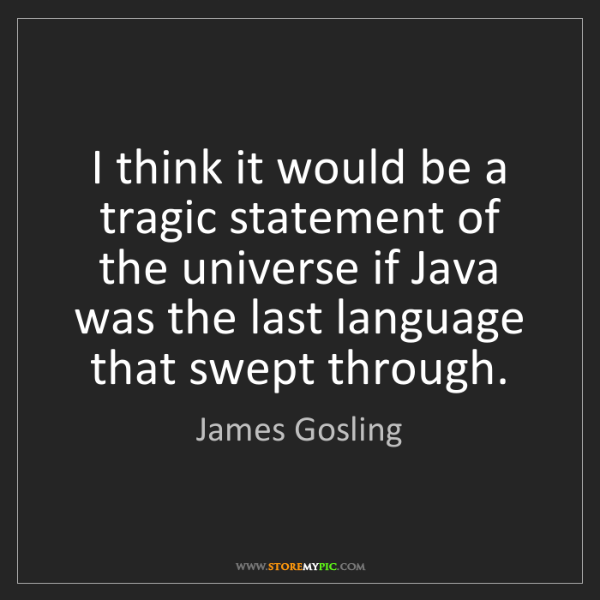 James Gosling: I think it would be a tragic statement of the universe...