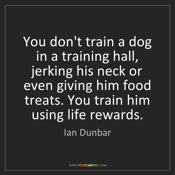 Ian Dunbar: You don't train a dog in a training hall, jerking his...
