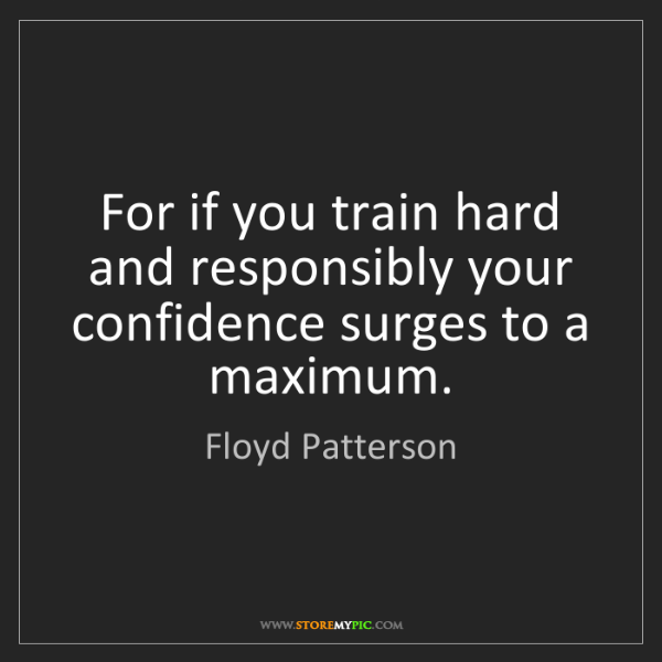 Floyd Patterson: For if you train hard and responsibly your confidence...