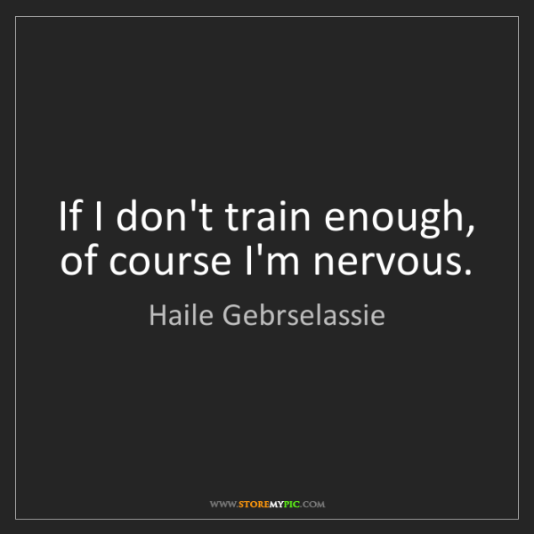 Haile Gebrselassie: If I don't train enough, of course I'm nervous.