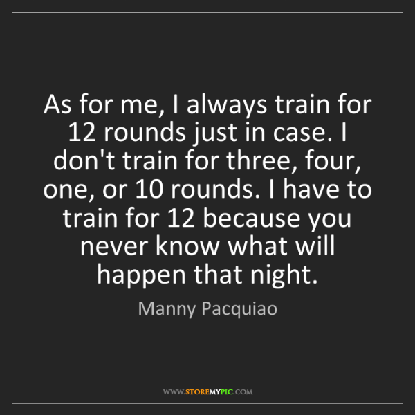 Manny Pacquiao: As for me, I always train for 12 rounds just in case....