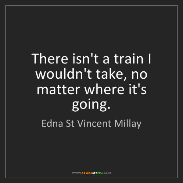 Edna St Vincent Millay: There isn't a train I wouldn't take, no matter where...