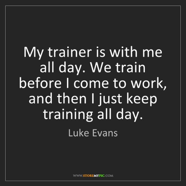 Luke Evans: My trainer is with me all day. We train before I come...