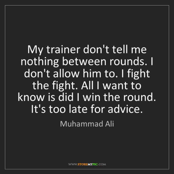 Muhammad Ali: My trainer don't tell me nothing between rounds. I don't...
