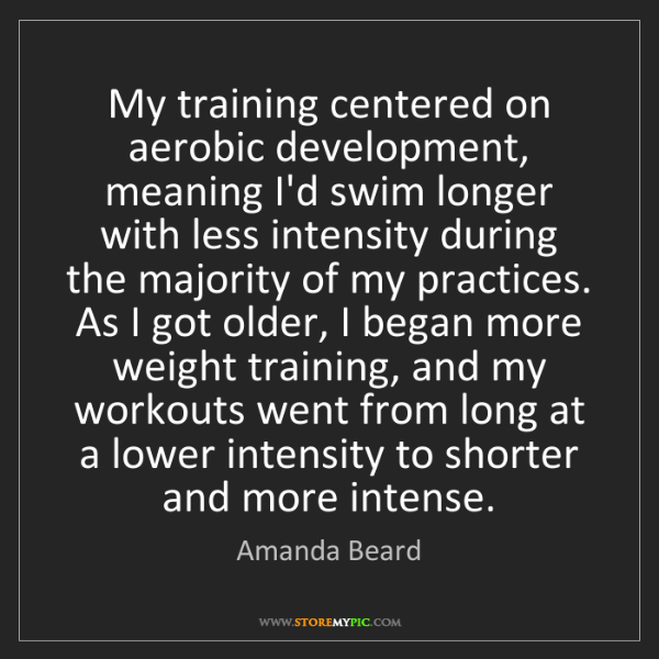 Amanda Beard: My training centered on aerobic development, meaning...