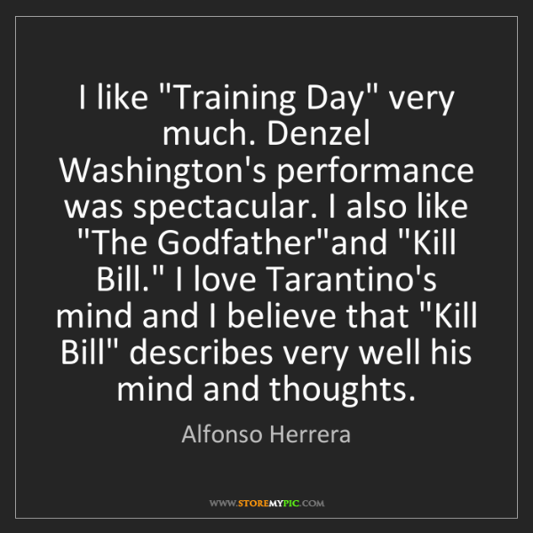 "Alfonso Herrera: I like ""Training Day"" very much. Denzel Washington's..."