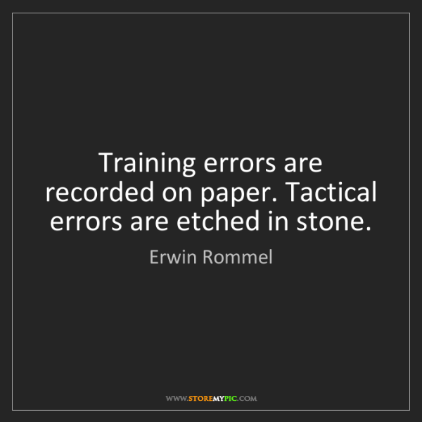 Erwin Rommel: Training errors are recorded on paper. Tactical errors...