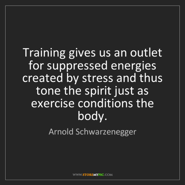 Arnold Schwarzenegger: Training gives us an outlet for suppressed energies created...
