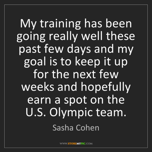 Sasha Cohen: My training has been going really well these past few...