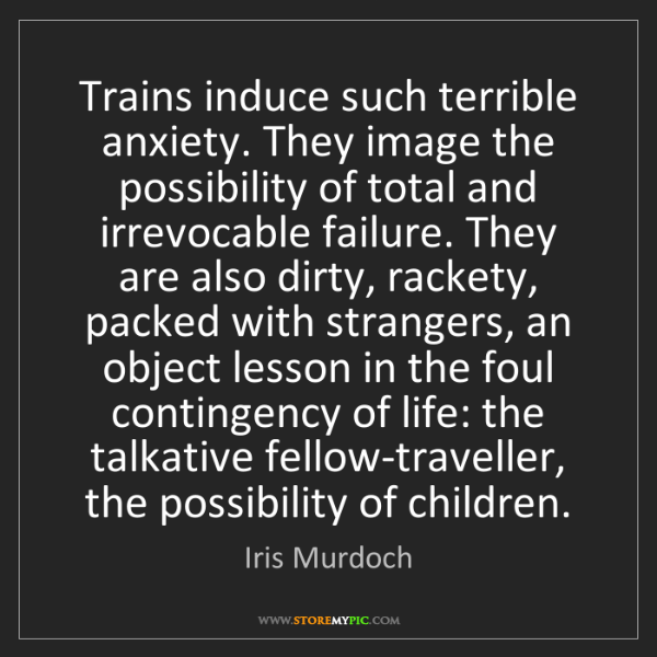 Iris Murdoch: Trains induce such terrible anxiety. They image the possibility...