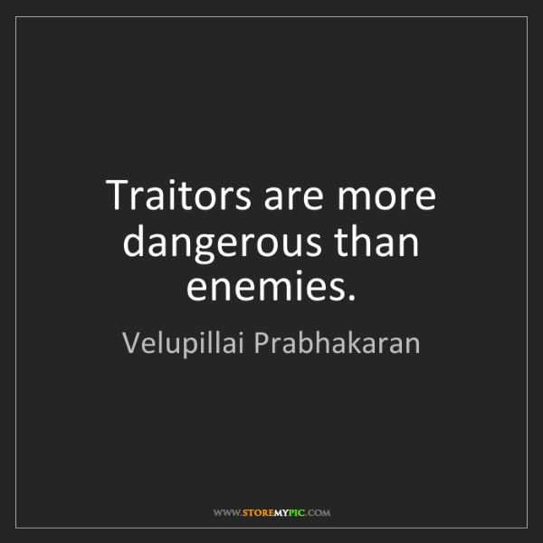 Velupillai Prabhakaran: Traitors are more dangerous than enemies.