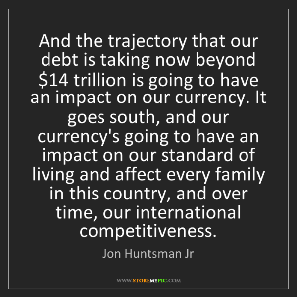Jon Huntsman Jr: And the trajectory that our debt is taking now beyond...