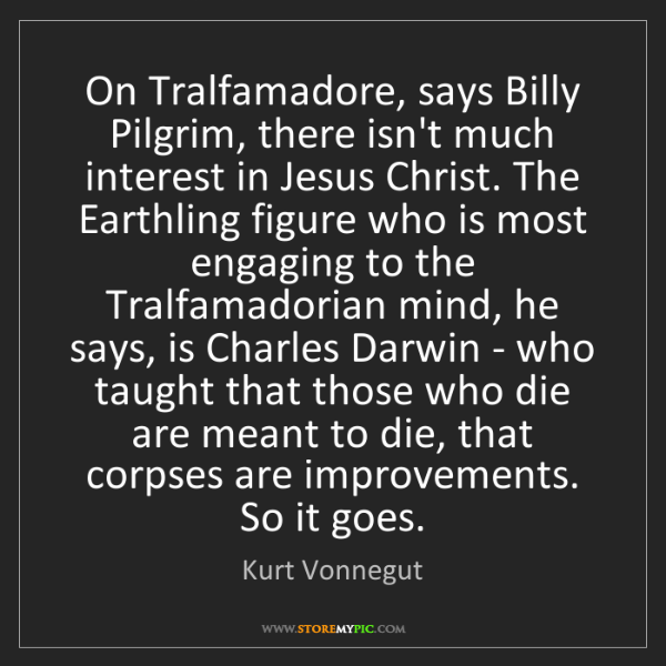 Kurt Vonnegut: On Tralfamadore, says Billy Pilgrim, there isn't much...