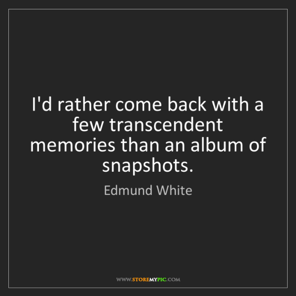 Edmund White: I'd rather come back with a few transcendent memories...