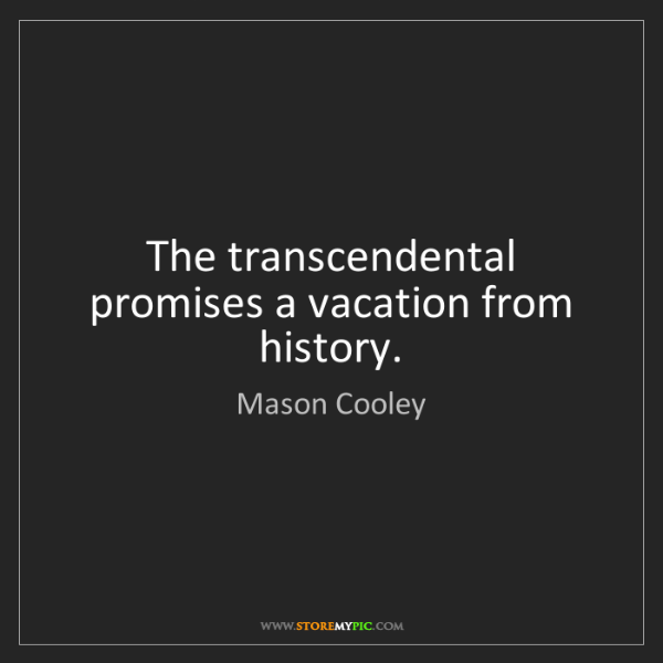 Mason Cooley: The transcendental promises a vacation from history.