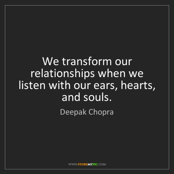 Deepak Chopra: We transform our relationships when we listen with our...