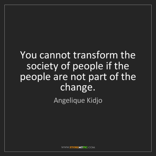 Angelique Kidjo: You cannot transform the society of people if the people...
