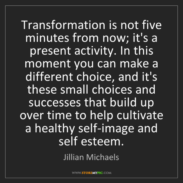 Jillian Michaels: Transformation is not five minutes from now; it's a present...