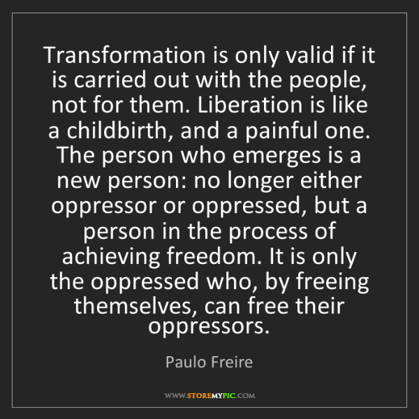 Paulo Freire: Transformation is only valid if it is carried out with...