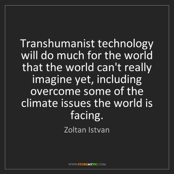 Zoltan Istvan: Transhumanist technology will do much for the world that...