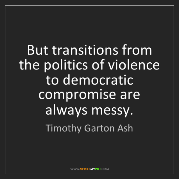 Timothy Garton Ash: But transitions from the politics of violence to democratic...