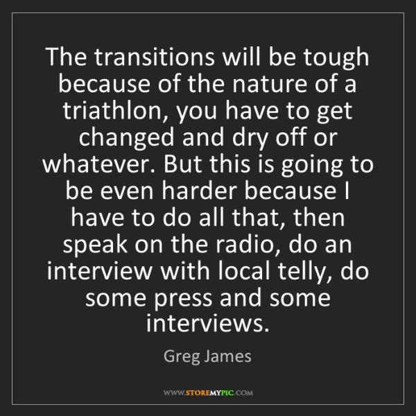 Greg James: The transitions will be tough because of the nature of...