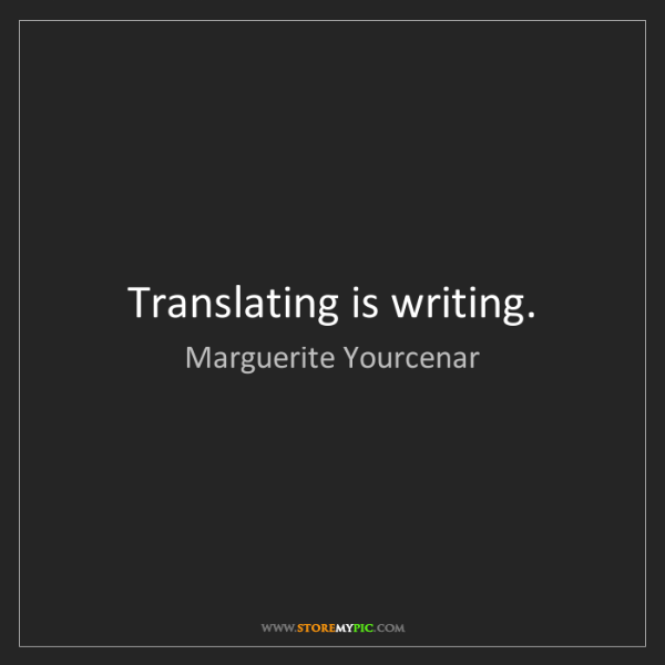 Marguerite Yourcenar: Translating is writing.