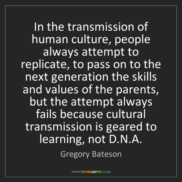 Gregory Bateson: In the transmission of human culture, people always attempt...
