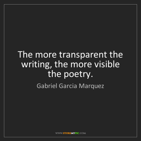Gabriel Garcia Marquez: The more transparent the writing, the more visible the...