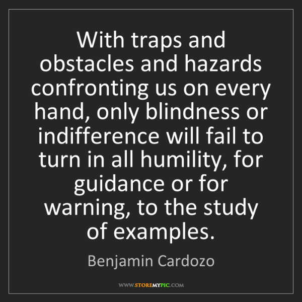 Benjamin Cardozo: With traps and obstacles and hazards confronting us on...