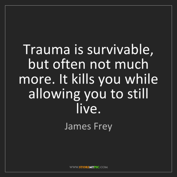 James Frey: Trauma is survivable, but often not much more. It kills...