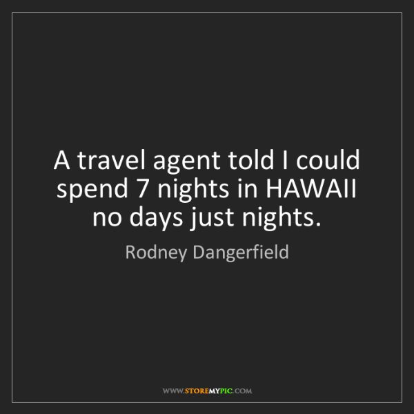 Rodney Dangerfield: A travel agent told I could spend 7 nights in HAWAII...