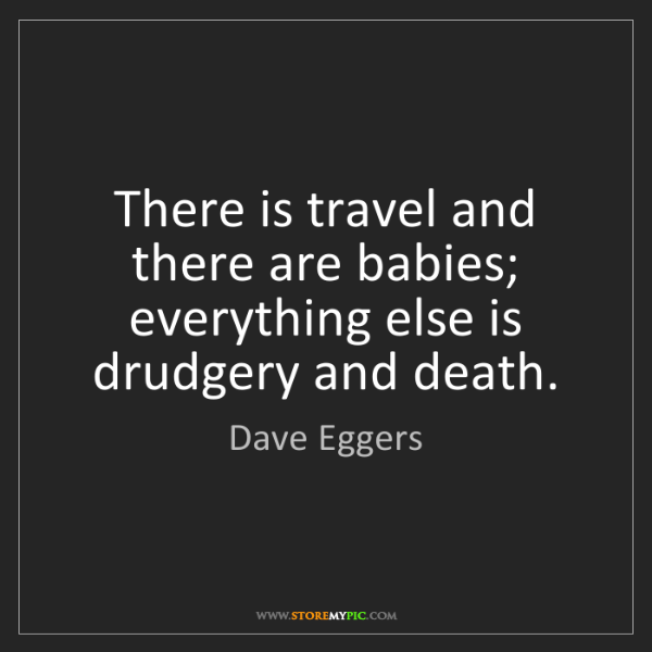 Dave Eggers: There is travel and there are babies; everything else...