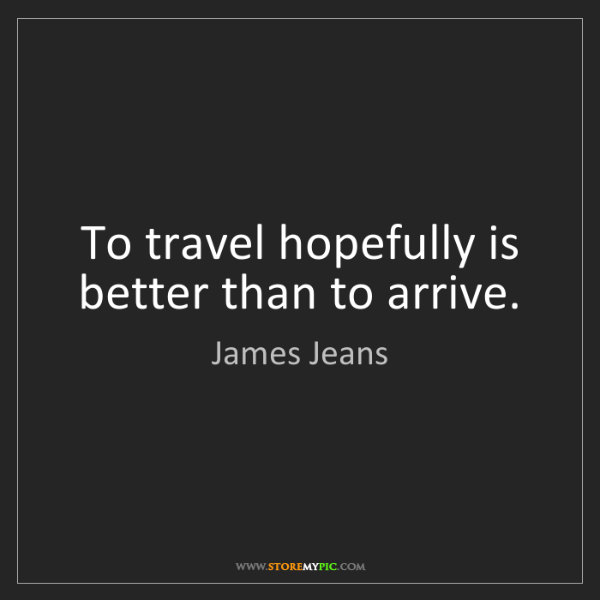 James Jeans: To travel hopefully is better than to arrive.