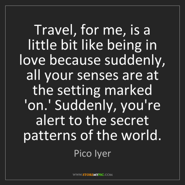 Pico Iyer: Travel, for me, is a little bit like being in love because...