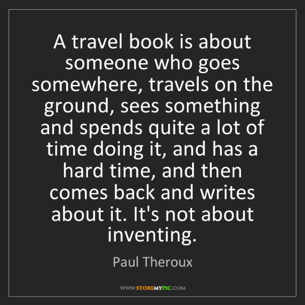 Paul Theroux: A travel book is about someone who goes somewhere, travels...