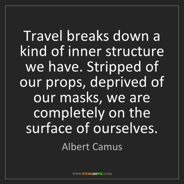Albert Camus: Travel breaks down a kind of inner structure we have....