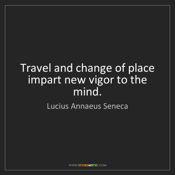 Lucius Annaeus Seneca: Travel and change of place impart new vigor to the mind.