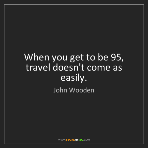 John Wooden: When you get to be 95, travel doesn't come as easily.