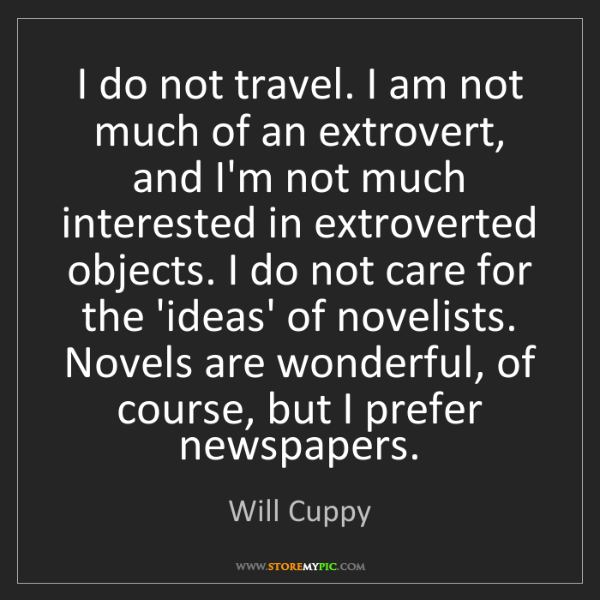 Will Cuppy: I do not travel. I am not much of an extrovert, and I'm...