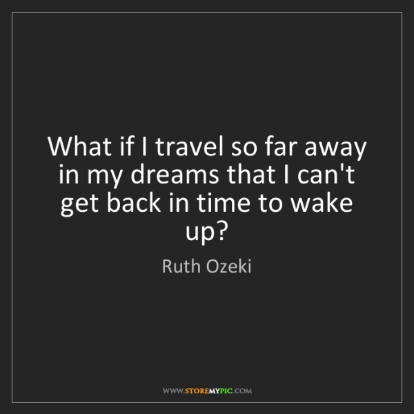 Ruth Ozeki: What if I travel so far away in my dreams that I can't...