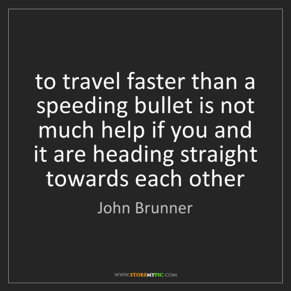 John Brunner: to travel faster than a speeding bullet is not much help...