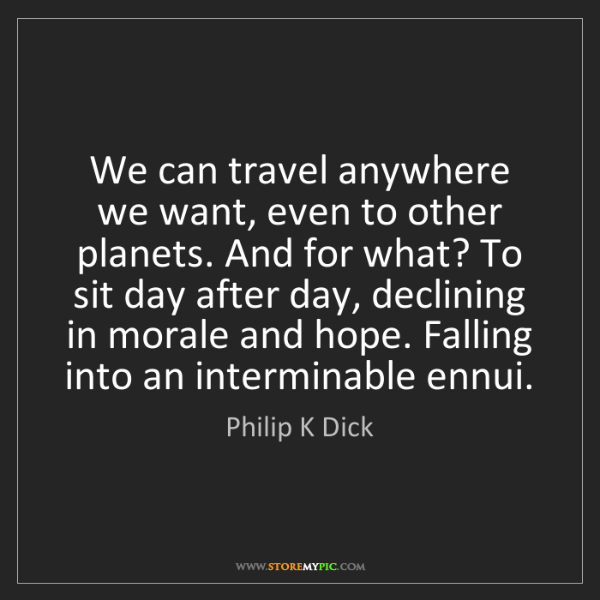 Philip K Dick: We can travel anywhere we want, even to other planets....