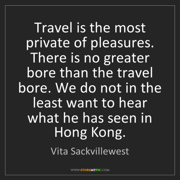 Vita Sackvillewest: Travel is the most private of pleasures. There is no...