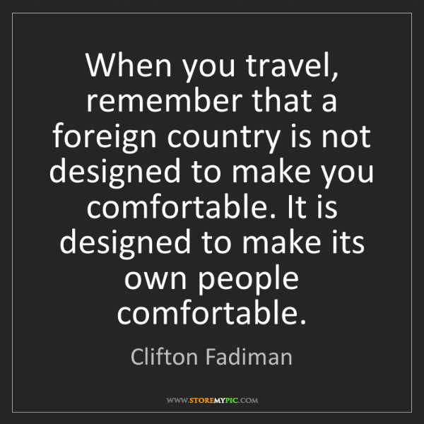 Clifton Fadiman: When you travel, remember that a foreign country is not...