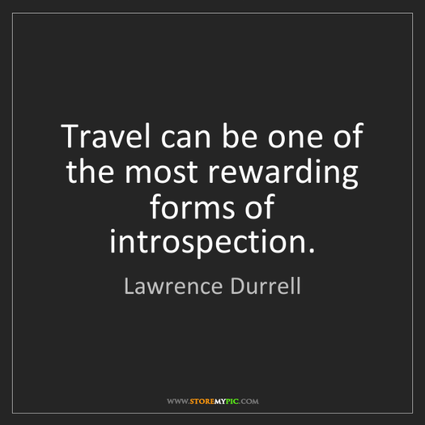 Lawrence Durrell: Travel can be one of the most rewarding forms of introspection.