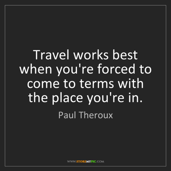 Paul Theroux: Travel works best when you're forced to come to terms...