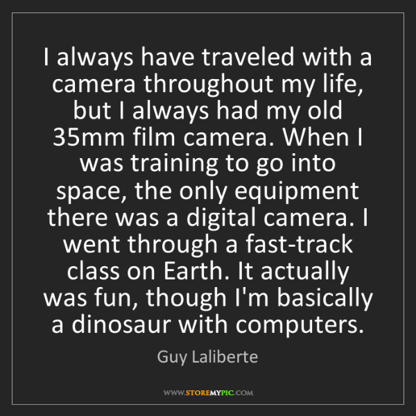 Guy Laliberte: I always have traveled with a camera throughout my life,...