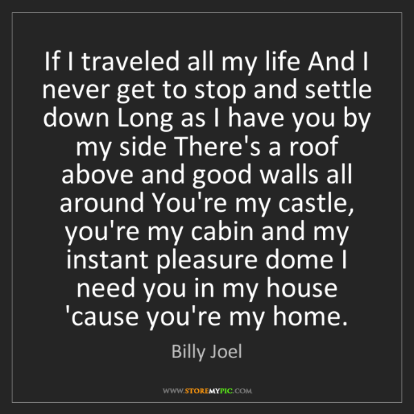 Billy Joel: If I traveled all my life And I never get to stop and...